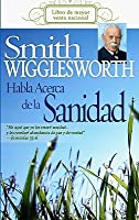 Smith Wigglesworth habla acerca de la sanidad/ Smith Wigglesworth On Healing