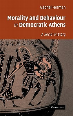 Morality and Behaviour in Democratic Athens: A Social History Gabriel Herman