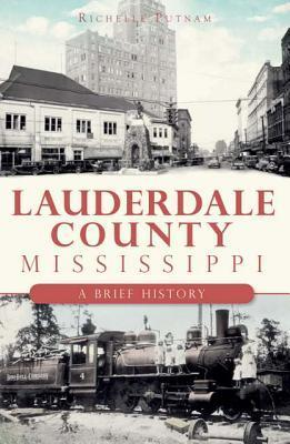 Lauderdale County, Mississippi: A Brief History  by  Richelle Putnam