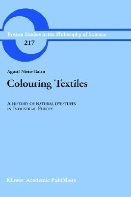 Colouring Textiles: A History of Natural Dyestuffs in Industrial Europe  by  A. Nieto-Galan