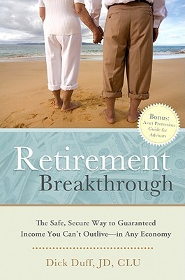 Retirement Breakthrough: The Safe, Secure Way To Guaranteed Income You Cant Outlive  In Any Economy  by  Dick Duff