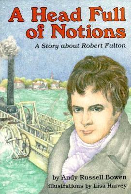A Head Full Of Notions: A Story About Robert Fulton Andy Russell Bowen