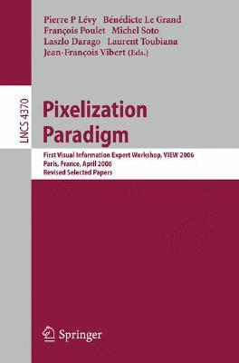 Pixelization Paradigm: Visual Information Expert Workshop, View 2006, Paris, France, April 24 25, 2006, Revised Selected Papers (Lecture Notes In Computer ... Vision, Pattern Recognition, And Graphics)  by  Pierre P. Levy