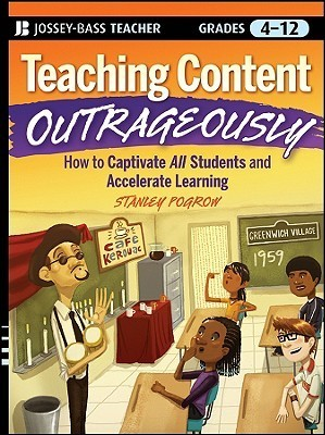 Teaching Content Outrageously: How to Captivate All Students and Accelerate Learning, Grades 4-12  by  Stanley Pogrow