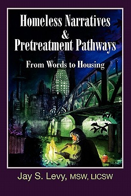 Homeless Narratives & Pretreatment Pathways: From Words to Housing  by  Jay S. Levy