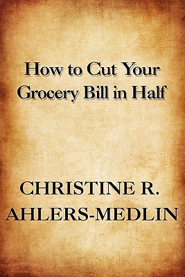 How to Cut Your Grocery Bill in Half  by  Christine R. Ahlers-Medlin