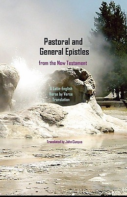 Pastoral and General Epistles from the New Testament: A Latin-English, Verse  by  Verse Translation by John G. Cunyus