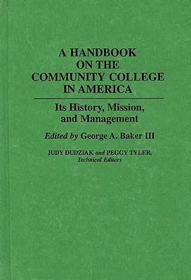 A Handbook on the Community College in America: Its History, Mission, and Management George A. Baker