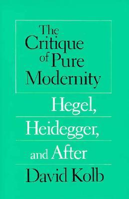 The Critique of Pure Modernity: Hegel, Heidegger, and After  by  David Kolb