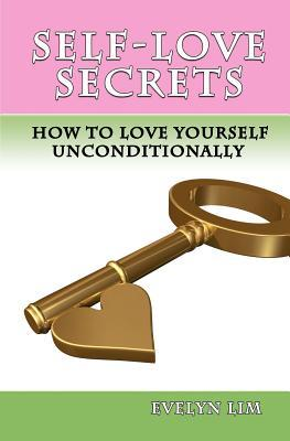 Self-Love Secrets: How to Love Yourself Uncondtionally  by  Evelyn Lim