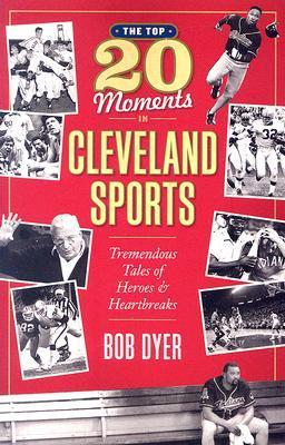 The Top 20 Moments in Cleveland Sports History: Tremendous Tales of Heroes and Heartbreaks  by  Bob Dyer