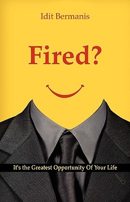 Fired? Its the Greatest Opportunity of Your Life  by  Idit Bermanis
