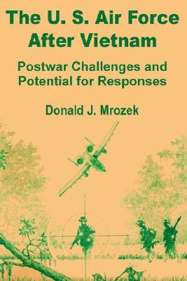 The US Air Force After Vietnam: Postwar Challenges and Potential for Responses  by  Donald J. Mrozek