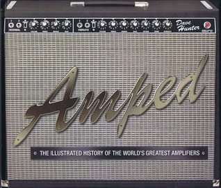 Amped: The Illustrated History of the Worlds Greatest Amplifiers Dave Hunter