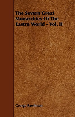 The Severn Great Monarchies of the Eastrn World - Vol. II George Rawlinson