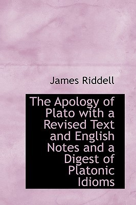 The Apology of Plato with a Revised Text and English Notes and a Digest of Platonic Idioms James Riddell