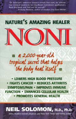 Noni: Natures Amazing Healer: A 2,000 Year Old Tropical Secret That Helps the Body Heal Itself Neil Solomon
