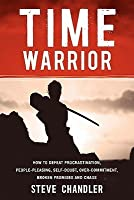 Time Warrior: How to Defeat Procrastination, People-Pleasing, Self-Doubt, Over-Commitment, Broken Promises and Chaos