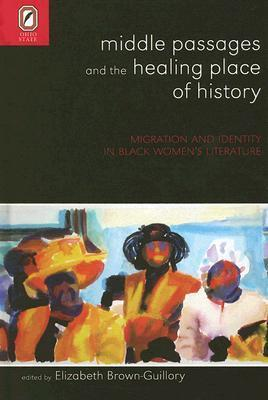 MIDDLE PASSAGES HEALING PLACE OF HISTORY: MIGRATION AND IDENTITY IN BLACK WOMENS Elizabeth Brown-Guillory