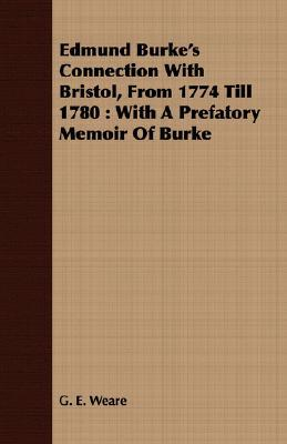 Edmund Burkes Connection with Bristol, from 1774 Till 1780: With a Prefatory Memoir of Burke G.E. Weare