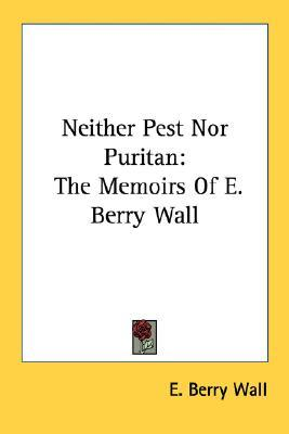 Neither Pest Nor Puritan: The Memoirs of E. Berry Wall  by  E. Berry Wall
