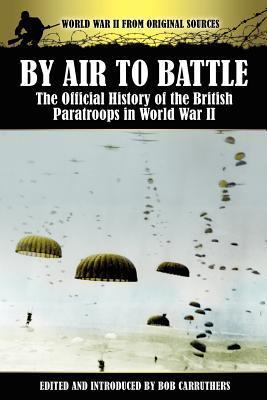 By Air to Battle: The Official History of the British Paratroops in World War II Bob Carruthers