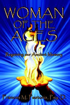 Woman of the Ages: Regaining Our Ancient Memory  by  Frances M. Pastoria