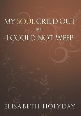 My Soul Cried Out...But I Could Not Weep  by  Elisabeth Holyday