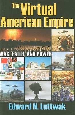 The Virtual American Empire: War, Faith, And Power  by  Edward N. Luttwak