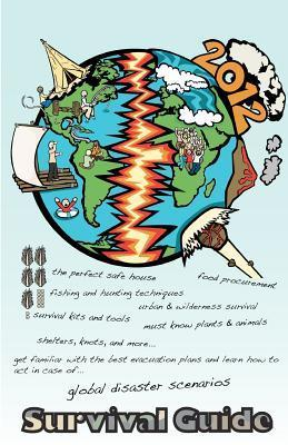 2012 Survival Guide: How to Survive Global Disaster Scenarios.  by  Marcin Michel