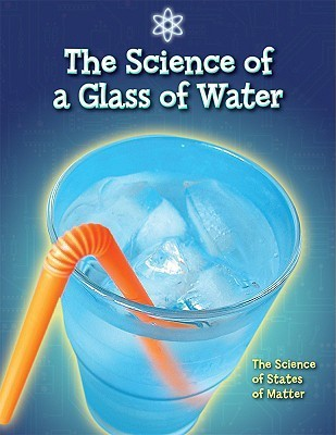 The Science of a Glass of Water: The Science of States of Matter  by  Anna Claybourne