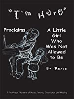 """""""I'm Here"""" Proclaims a Little Girl Who Was Not Allowed to Be: A First - Person Narrative of Abuse, Trauma, Dissociation and Healing"""