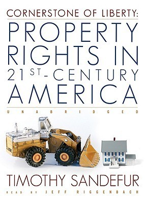 Cornerstone of Liberty: Property Rights in 21st Century America Timothy Sandefur