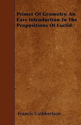 Primer of Geometry. an Easy Introduction to the Propositions of Euclid Francis Cuthbertson