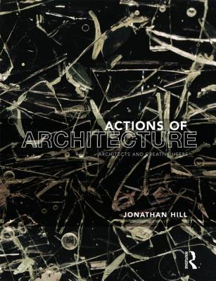 actions OF arcitecture: architects and creative users: Architects and Creative Users Jonathan   Hill