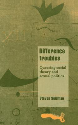 Difference Troubles: Queering Social Theory and Sexual Politics Steven Seidman
