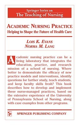 Academic Nursing Practice: Helping to Shape the Future of Healthcare (Springer Series on the Teaching of Nursing)  by  Lois K. Evans
