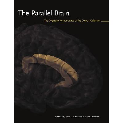 The Parallel Brain: The Cognitive Neuroscience of the Corpus Callosum - Eran Zaidel, Marco Iacoboni