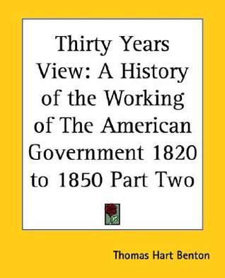 Thirty Years View: A History of the Working of the American Government 1820 to 1850 Part Two Thomas Hart Benton