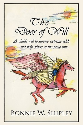 The Door of Will: A Childs Will to Survive Extreme Odds and Help Others at the Same Time.  by  Bonnie W. Shipley
