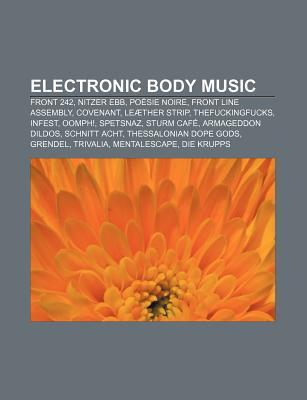 Electronic Body Music: Front 242, Nitzer Ebb, Po Sie Noire, Front Line Assembly, Covenant, Le Ther Strip, Thefuckingfucks, Infest, Oomph!  by  Source Wikipedia