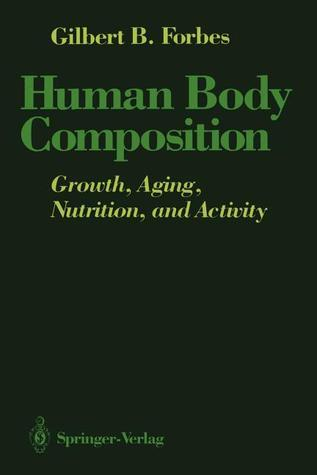Human Body Composition: Growth, Aging, Nutrition, and Activity Gilbert B. Forbes