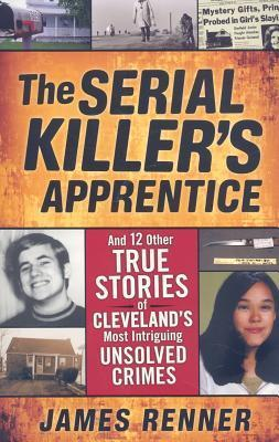The Serial Killers Apprentice: And 12 Other True Stories of Clevelands Most Intriguing Unsolved Crimes James Renner
