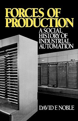 Forces of Production: A Social History of Industrial Automation  by  David F. Noble