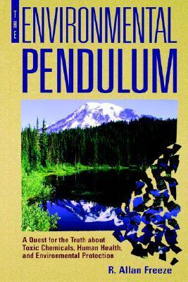 The Environmental Pendulum: A Quest for the Truth about Toxic Chemicals, Human Health, and Environmental Protection  by  R. Allan Freeze