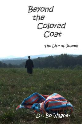 Beyond the Colored Coat: The Life of Joseph  by  Bo A. Wagner