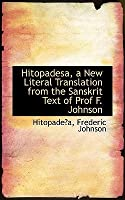 Hitopadesa, a New Literal Translation from the Sanskrit Text of Prof F. Johnson