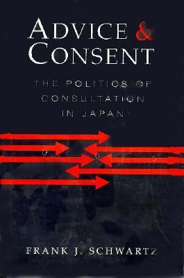 Advice and Consent: The Politics of Consultation in Japan Frank J. Schwartz