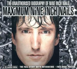 Maximum Nine Inch Nails: The Unauthorised Biography of Nine Inch Nails  by  Dan Winter