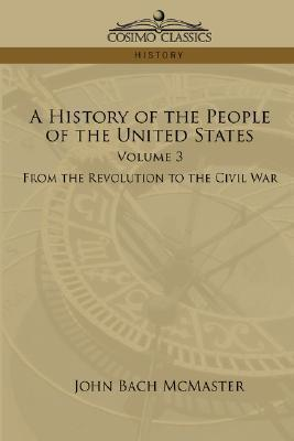 A History Of The People Of The United States: Volume 3   From The Revolution To The Civil War John Bach McMaster